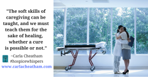 The soft skills of caregiving can be taught, and we MUST teach them for the sake of healing, whether a cure is possible or not. -Carla Cheatham#hospicewhisperswww.carlacheatham.com (1)